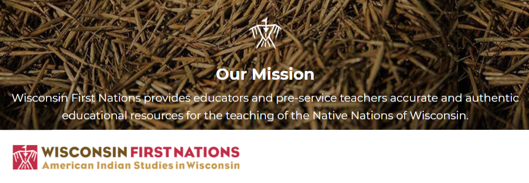 Wisconsin First Nations Our Mission: Wisconsin First Nations provides educators and pre-service teachers accurate and authentic educational resources for the teaching of the Native Nations of Wisconsin